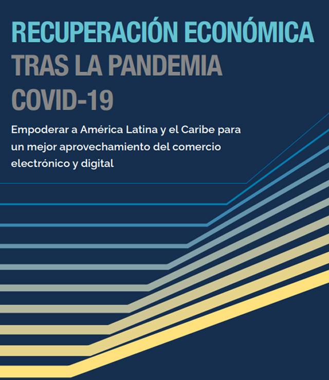 Recuperación económica tras la pandemia COVID-19: empoderar a América Latina y el Caribe para un mejor aprovechamiento del comercio electrónico y digital